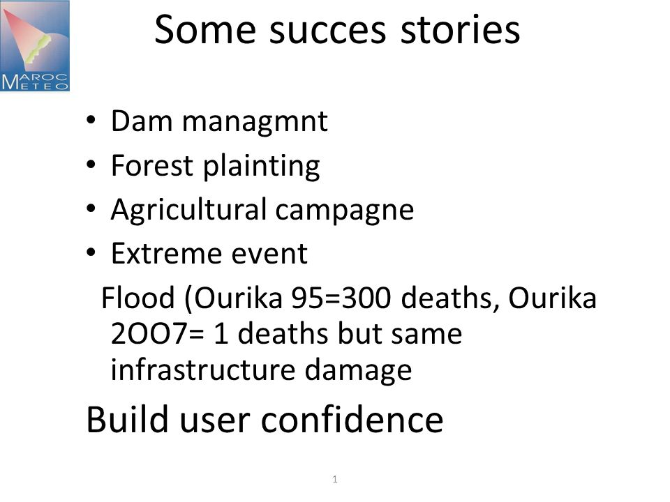 Some succes stories Dam managmnt Forest plainting Agricultural campagne Extreme event Flood (Ourika 95=300 deaths, Ourika 2OO7= 1 deaths but same infrastructure damage Build user confidence 1