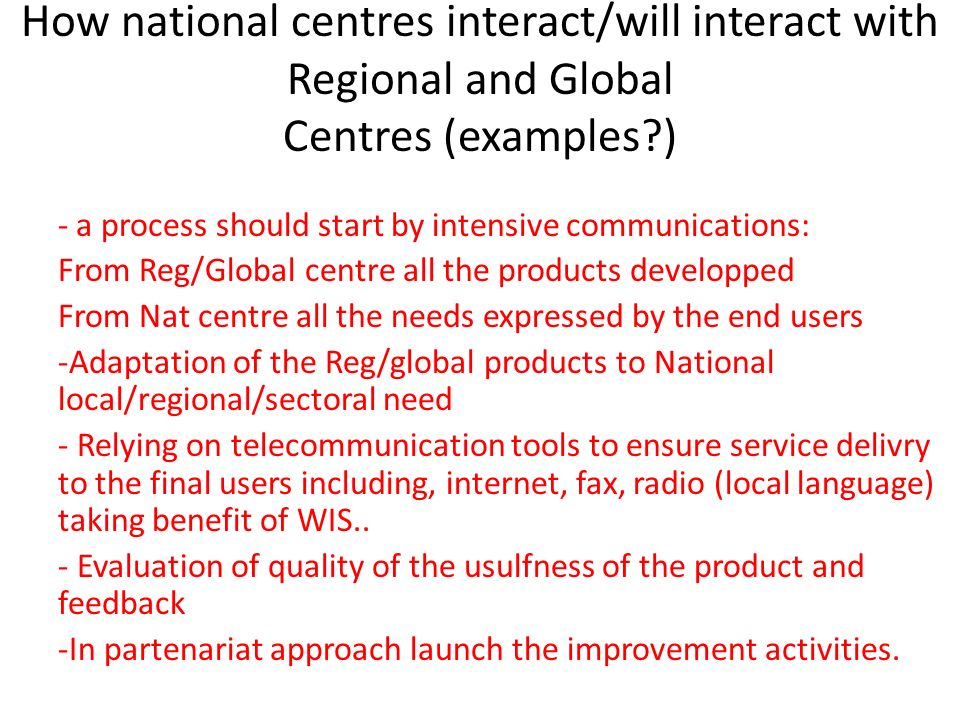 How national centres interact/will interact with Regional and Global Centres (examples?) - a process should start by intensive communications: From Re