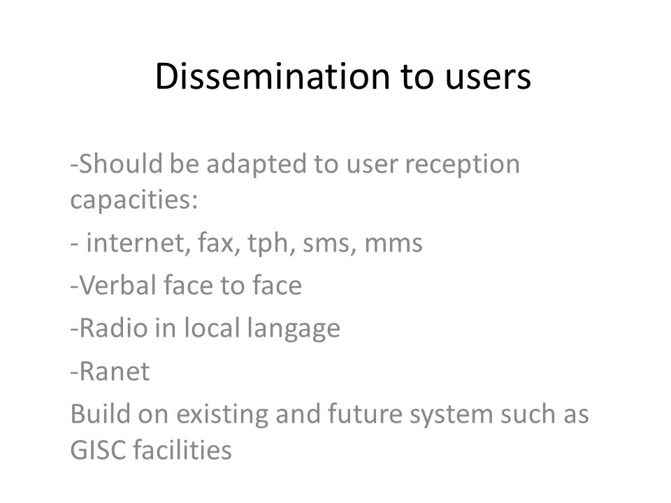 Dissemination to users -Should be adapted to user reception capacities: - internet, fax, tph, sms, mms -Verbal face to face -Radio in local langage -Ranet Build on existing and future system such as GISC facilities