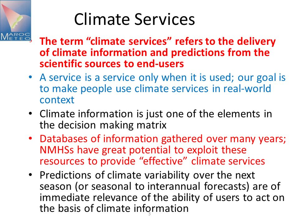 3 Climate Services The term climate services refers to the delivery of climate information and predictions from the scientific sources to end-users A service is a service only when it is used; our goal is to make people use climate services in real-world context Climate information is just one of the elements in the decision making matrix Databases of information gathered over many years; NMHSs have great potential to exploit these resources to provide effective climate services Predictions of climate variability over the next season (or seasonal to interannual forecasts) are of immediate relevance of the ability of users to act on the basis of climate information