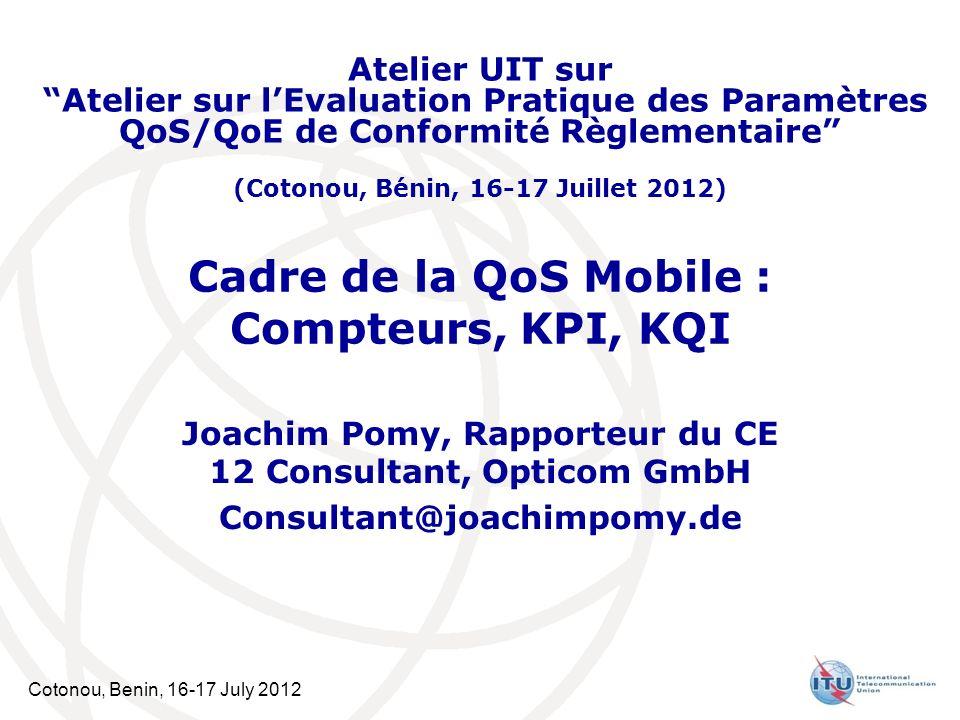 Cotonou, Benin, 16-17 July 2012 Cadre de la QoS Mobile : Compteurs, KPI, KQI Joachim Pomy, Rapporteur du CE 12 Consultant, Opticom GmbH Consultant@joa