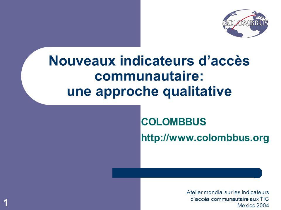Atelier mondial sur les indicateurs d accès communautaire aux TIC Mexico 2004 1 Nouveaux indicateurs daccès communautaire: une approche qualitative COLOMBBUS http://www.colombbus.org