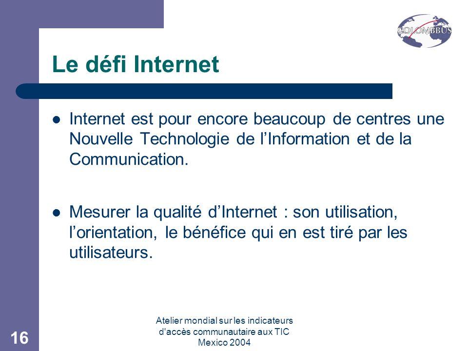 Atelier mondial sur les indicateurs d accès communautaire aux TIC Mexico 2004 16 Le défi Internet Internet est pour encore beaucoup de centres une Nouvelle Technologie de lInformation et de la Communication.