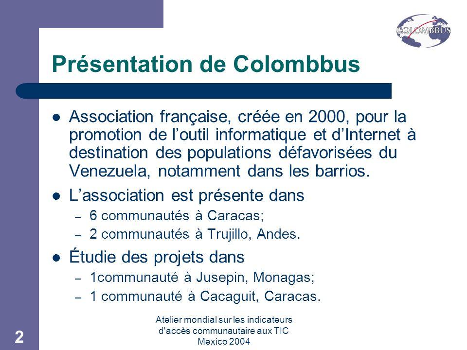 Atelier mondial sur les indicateurs d accès communautaire aux TIC Mexico 2004 2 Présentation de Colombbus Association française, créée en 2000, pour la promotion de loutil informatique et dInternet à destination des populations défavorisées du Venezuela, notamment dans les barrios.