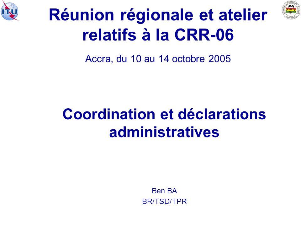 Réunion régionale et atelier relatifs à la CRR 06 Accra, du 10 au 14 octobre 2005 Coordination et déclarations administratives Ben BA BR/TSD/TPR