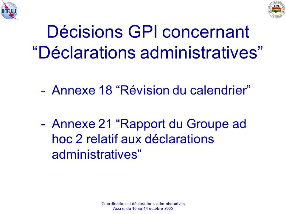 Coordination et déclarations administratives Accra, du 10 au 14 octobre 2005 Décisions GPI concernant Déclarations administratives -Annexe 18 Révision du calendrier -Annexe 21 Rapport du Groupe ad hoc 2 relatif aux déclarations administratives