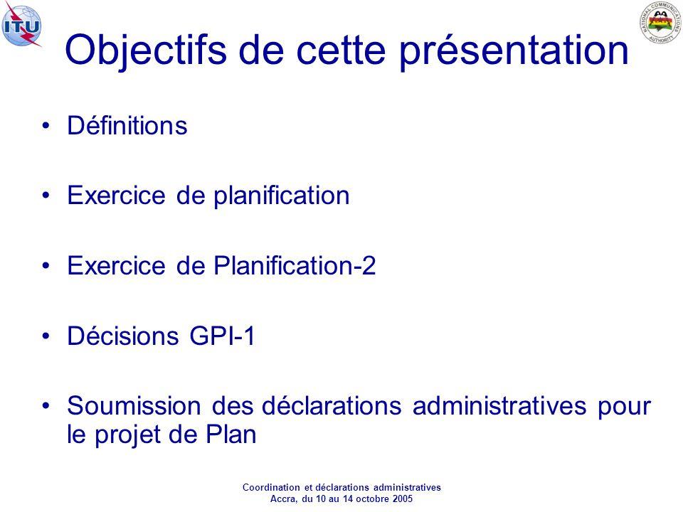 Coordination et déclarations administratives Accra, du 10 au 14 octobre 2005 Objectifs de cette présentation Définitions Exercice de planification Exercice de Planification-2 Décisions GPI-1 Soumission des déclarations administratives pour le projet de Plan