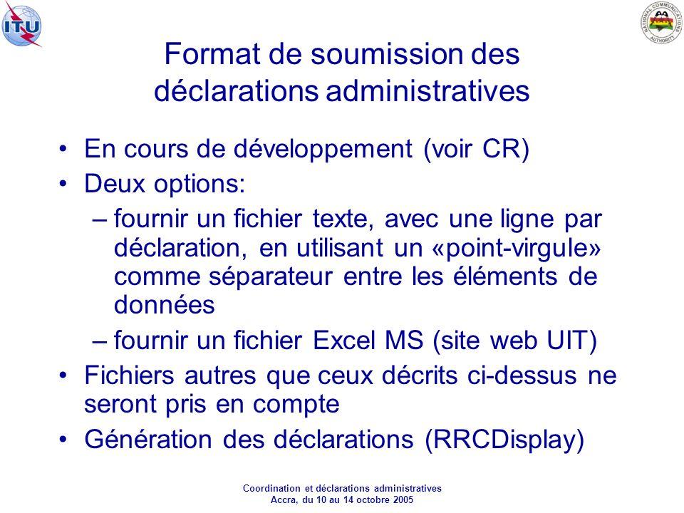 Coordination et déclarations administratives Accra, du 10 au 14 octobre 2005 Format de soumission des déclarations administratives En cours de développement (voir CR) Deux options: –fournir un fichier texte, avec une ligne par déclaration, en utilisant un «point-virgule» comme séparateur entre les éléments de données –fournir un fichier Excel MS (site web UIT) Fichiers autres que ceux décrits ci-dessus ne seront pris en compte Génération des déclarations (RRCDisplay)