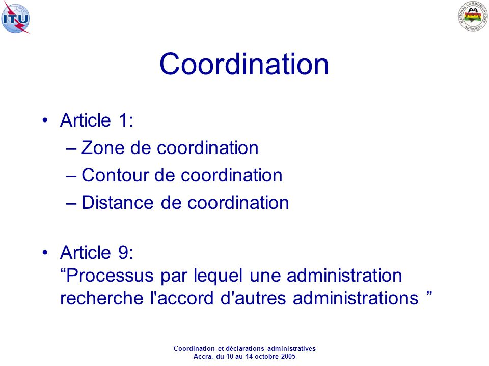 Coordination et déclarations administratives Accra, du 10 au 14 octobre 2005 Coordination Article 1: –Zone de coordination –Contour de coordination –Distance de coordination Article 9: Processus par lequel une administration recherche l accord d autres administrations