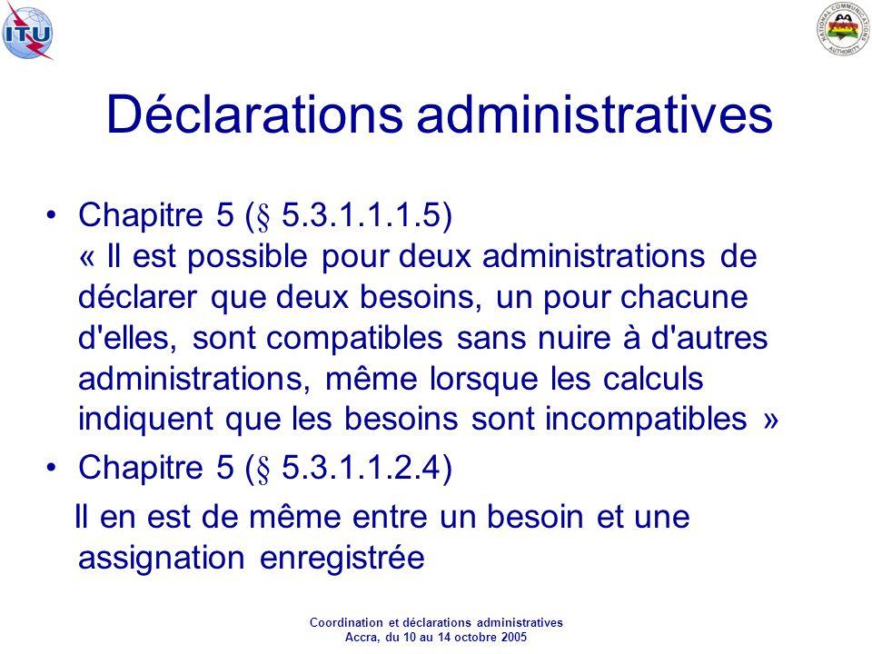 Coordination et déclarations administratives Accra, du 10 au 14 octobre 2005 Déclarations administratives Chapitre 5 (§ 5.3.1.1.1.5) « Il est possible pour deux administrations de déclarer que deux besoins, un pour chacune d elles, sont compatibles sans nuire à d autres administrations, même lorsque les calculs indiquent que les besoins sont incompatibles » Chapitre 5 (§ 5.3.1.1.2.4) Il en est de même entre un besoin et une assignation enregistrée
