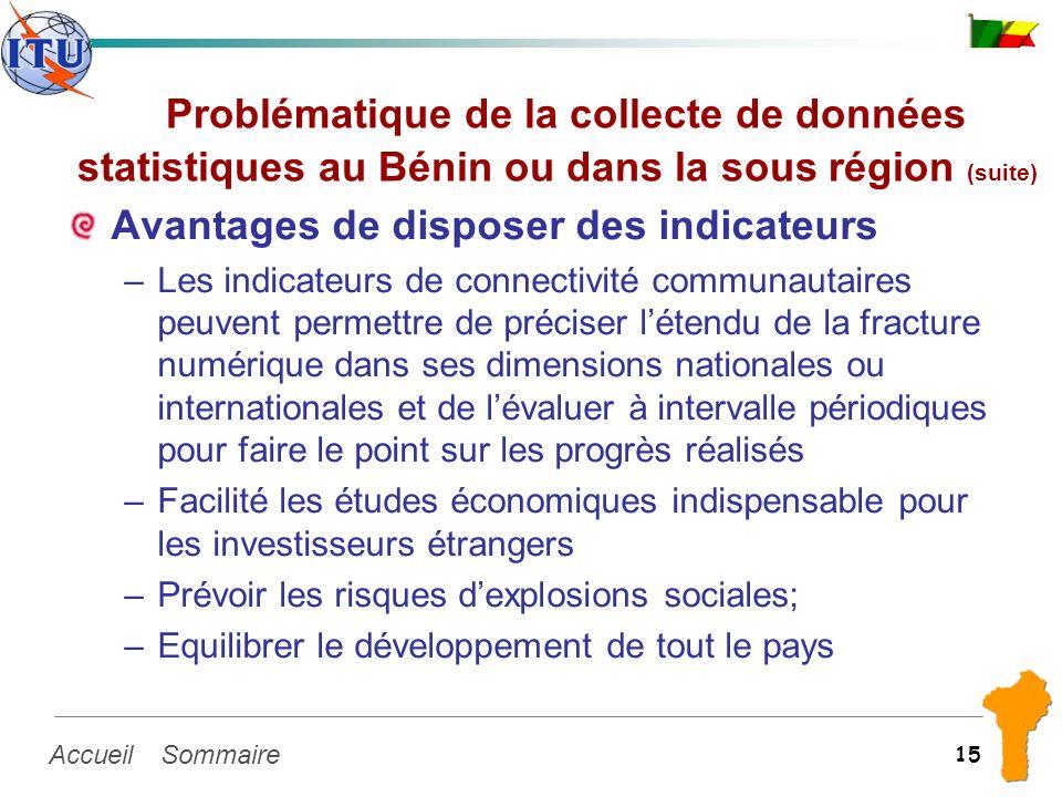 SommaireAccueil 15 Problématique de la collecte de données statistiques au Bénin ou dans la sous région (suite) Avantages de disposer des indicateurs