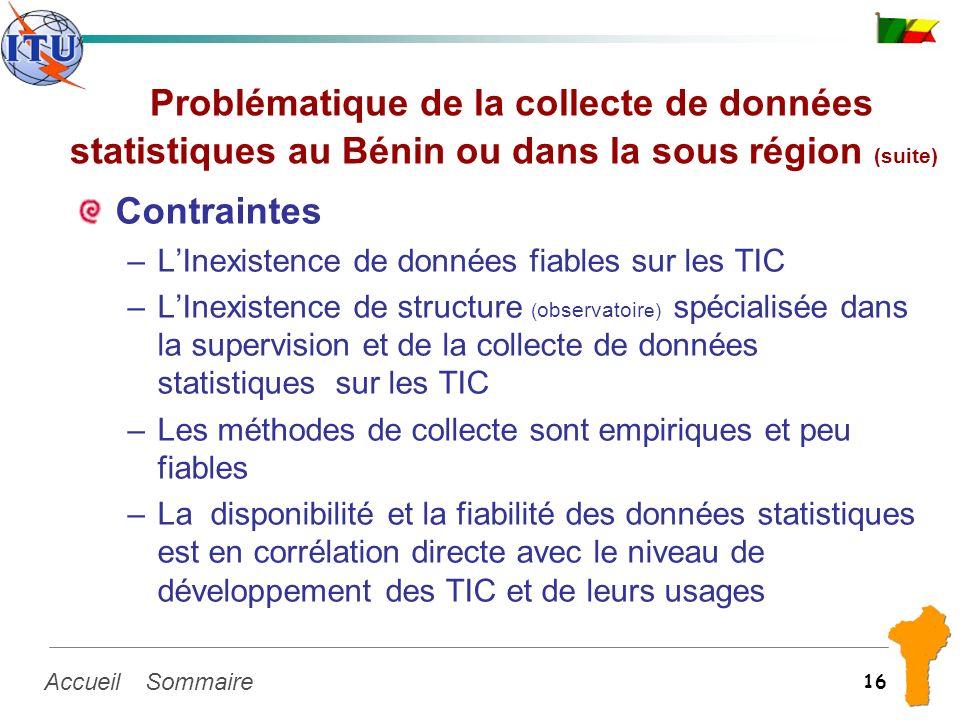 SommaireAccueil 16 Problématique de la collecte de données statistiques au Bénin ou dans la sous région (suite) Contraintes –LInexistence de données f