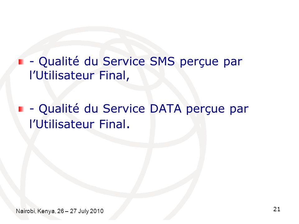 - Qualité du Service SMS perçue par lUtilisateur Final, - Qualité du Service DATA perçue par lUtilisateur Final. Nairobi, Kenya, 26 – 27 July 2010 21