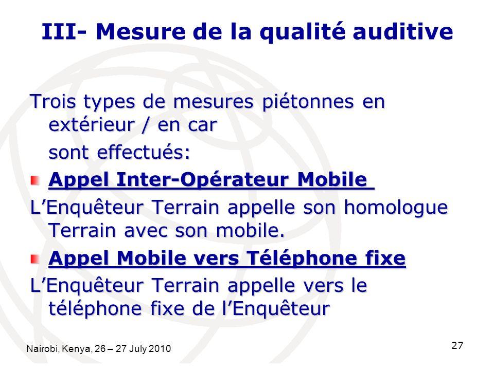 III- Mesure de la qualité auditive Trois types de mesures piétonnes en extérieur / en car sont effectués: Appel Inter-Opérateur Mobile Appel Inter-Opérateur Mobile LEnquêteur Terrain appelle son homologue Terrain avec son mobile.