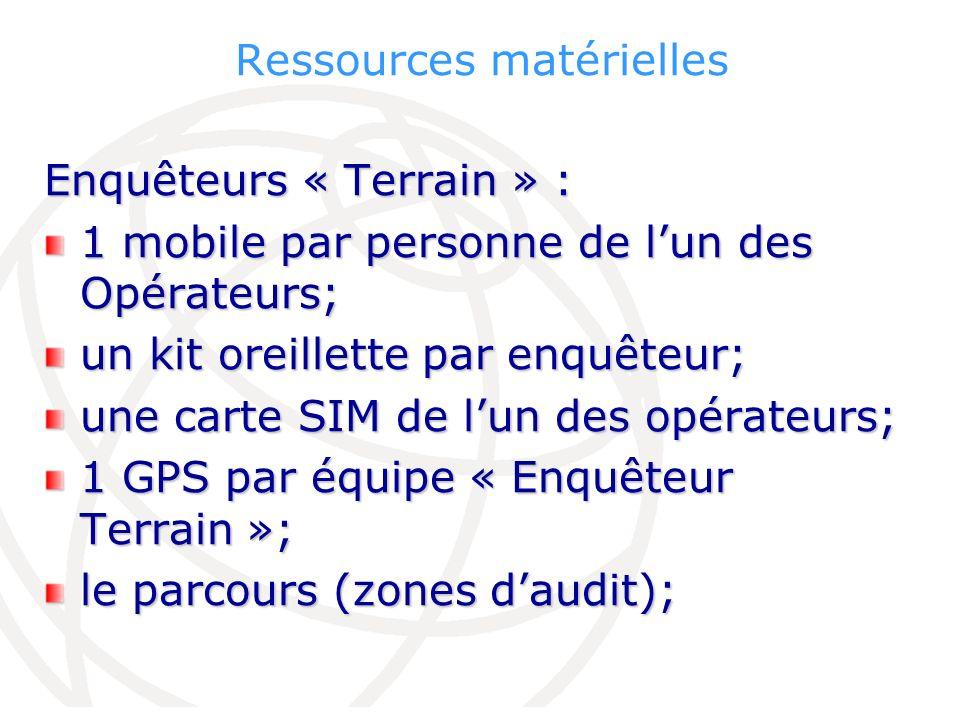 Ressources matérielles Enquêteurs « Terrain » : 1 mobile par personne de lun des Opérateurs; un kit oreillette par enquêteur; une carte SIM de lun des opérateurs; 1 GPS par équipe « Enquêteur Terrain »; le parcours (zones daudit);