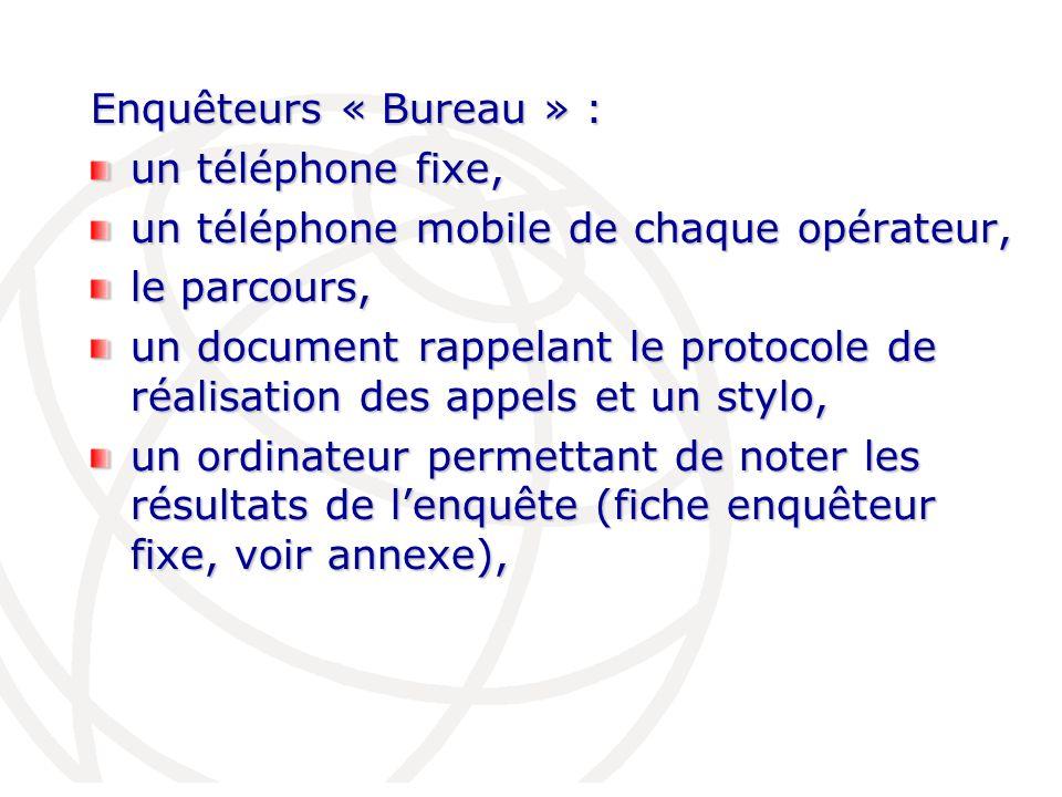 Enquêteurs « Bureau » : un téléphone fixe, un téléphone mobile de chaque opérateur, le parcours, un document rappelant le protocole de réalisation des appels et un stylo, un ordinateur permettant de noter les résultats de lenquête (fiche enquêteur fixe, voir annexe),