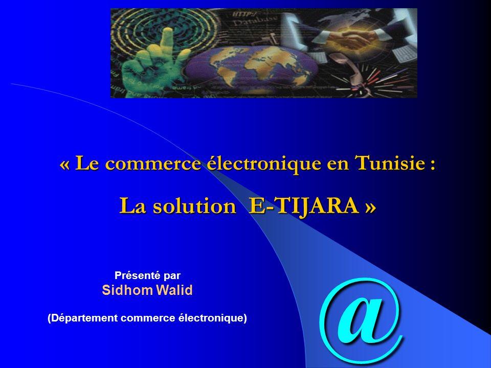 @ « Le commerce électronique en Tunisie : La solution E-TIJARA » Présenté par Sidhom Walid (Département commerce électronique)