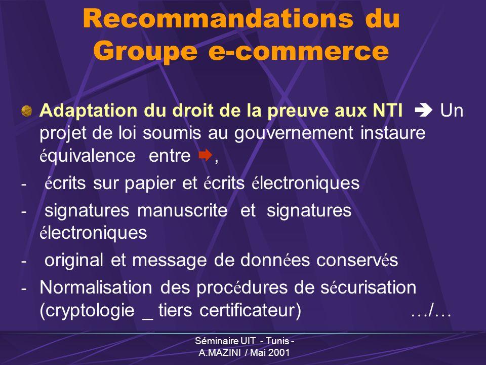 Séminaire UIT - Tunis - A.MAZINI / Mai 2001 Groupe « e-commerce » R é glementer au minimum et laisser place à l auto-r é gulation Un cadre é volutif (neutralit é technologique) Un cadre consensuel- Public & Priv é Un cadre en harmonie avec l international (OMC, OMPI, CNUDCI, Dir.europ é ennes … ) Lignes directrices de travail