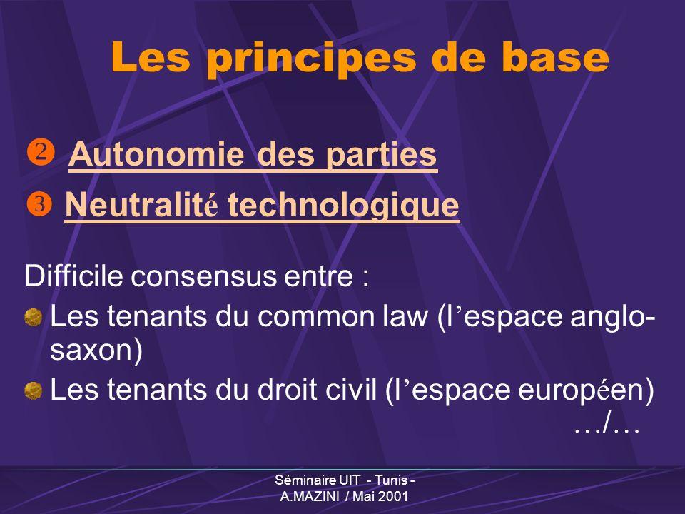 Séminaire UIT - Tunis - A.MAZINI / Mai 2001 Les principes de base Autonomie des parties Neutralit é technologique Difficile consensus entre : Les tenants du common law (l espace anglo- saxon) Les tenants du droit civil (l espace europ é en) … / …