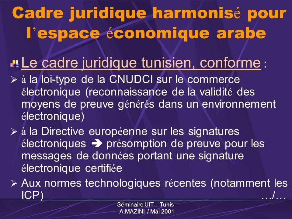 Séminaire UIT - Tunis - A.MAZINI / Mai 2001 Cadre juridique harmonis é pour l espace é conomique arabe Le cadre juridique tunisien, conforme : à la loi-type de la CNUDCI sur le commerce é lectronique (reconnaissance de la validit é des moyens de preuve g é n é r é s dans un environnement é lectronique) à la Directive europ é enne sur les signatures é lectroniques pr é somption de preuve pour les messages de donn é es portant une signature é lectronique certifi é e Aux normes technologiques r é centes (notamment les ICP) … / …