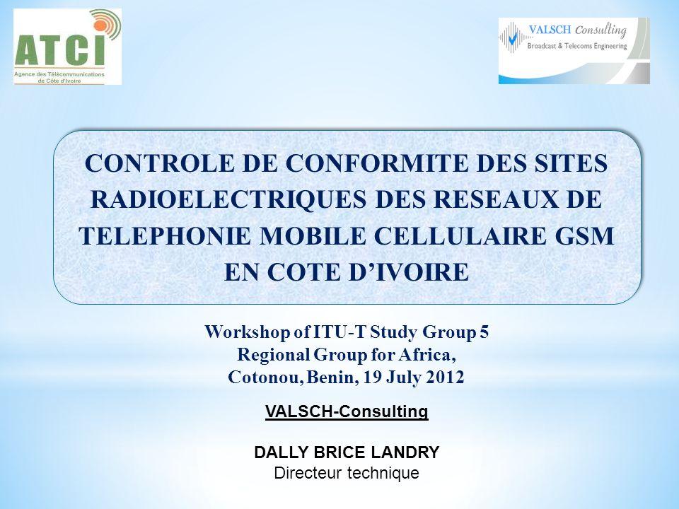 CONTROLE DE CONFORMITE DES SITES RADIOELECTRIQUES DES RESEAUX DE TELEPHONIE MOBILE CELLULAIRE GSM EN COTE DIVOIRE CONTROLE DE CONFORMITE DES SITES RADIOELECTRIQUES DES RESEAUX DE TELEPHONIE MOBILE CELLULAIRE GSM EN COTE DIVOIRE Workshop of ITU-T Study Group 5 Regional Group for Africa, Cotonou, Benin, 19 July 2012 VALSCH-Consulting DALLY BRICE LANDRY Directeur technique