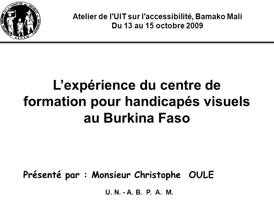 Atelier de l UIT sur l accessibilité, Bamako Mali Du 13 au 15 octobre 2009 Lexpérience du centre de formation pour handicapés visuels au Burkina Faso Présenté par : Monsieur Christophe OULE U.