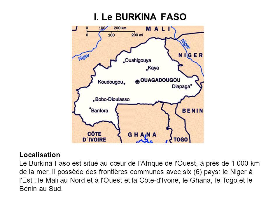 I. Le BURKINA FASO Localisation Le Burkina Faso est situé au cœur de l'Afrique de l'Ouest, à près de 1 000 km de la mer. Il possède des frontières com