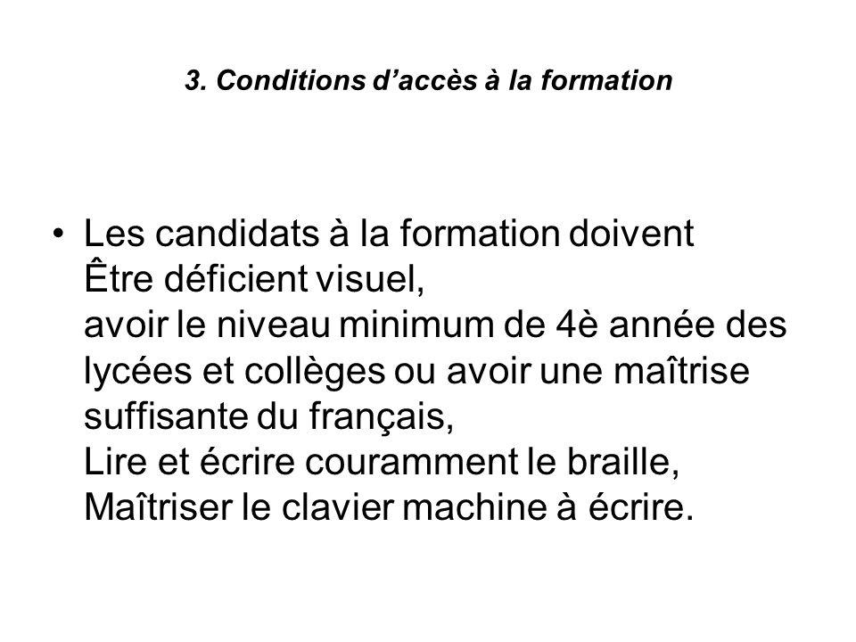 3. Conditions daccès à la formation Les candidats à la formation doivent Être déficient visuel, avoir le niveau minimum de 4è année des lycées et coll