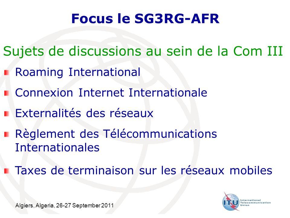 Algiers, Algeria, 26-27 September 2011 16 Focus le SG3RG-AFR Roaming International Connexion Internet Internationale Externalités des réseaux Règlement des Télécommunications Internationales Sujets de discussions au sein de la Com III Taxes de terminaison sur les réseaux mobiles