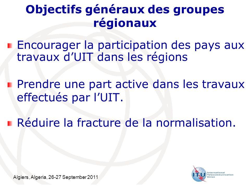 Algiers, Algeria, 26-27 September 2011 5 Objectifs généraux des groupes régionaux Encourager la participation des pays aux travaux dUIT dans les régions Prendre une part active dans les travaux effectués par lUIT.