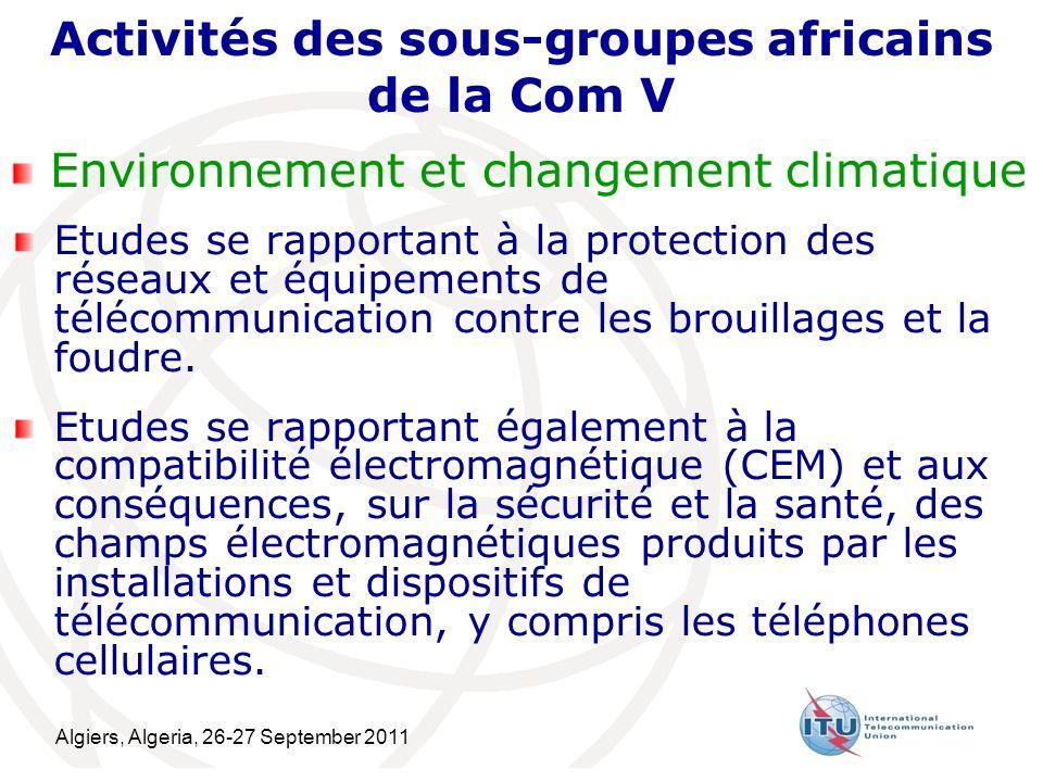 Algiers, Algeria, 26-27 September 2011 9 Activités des sous-groupes africains de la Com V Environnement et changement climatique Etudes se rapportant à la protection des réseaux et équipements de télécommunication contre les brouillages et la foudre.
