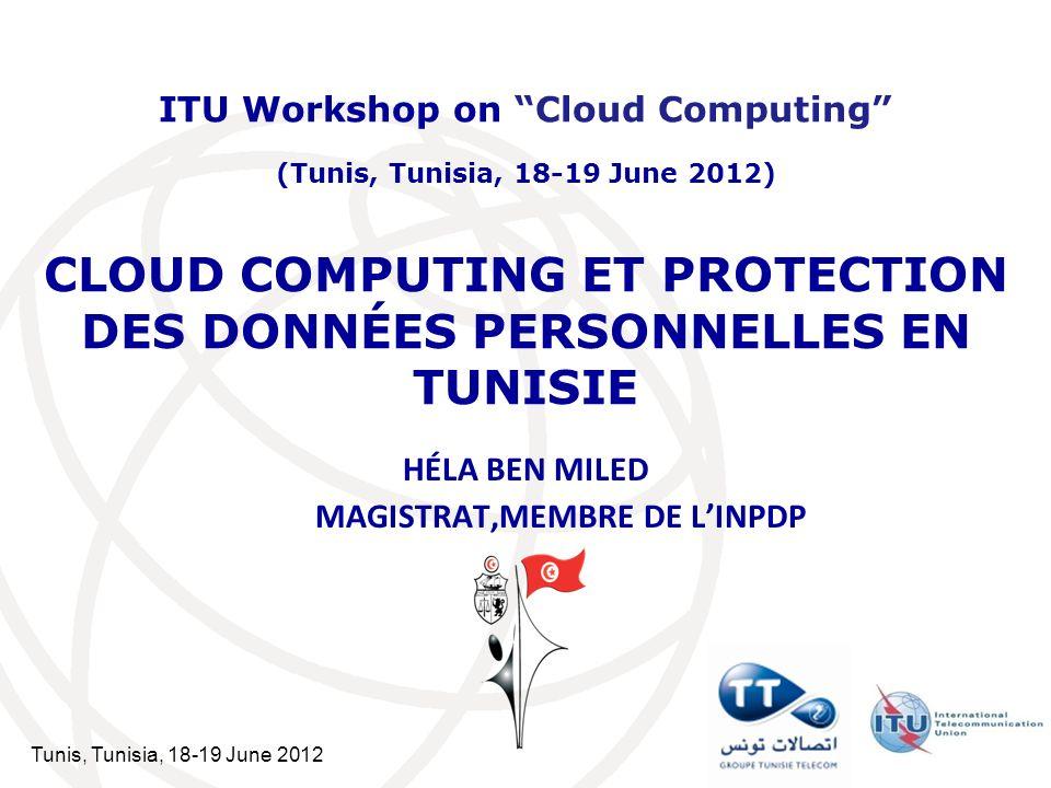 Tunis, Tunisia, 18-19 June 2012 CLOUD COMPUTING ET PROTECTION DES DONNÉES PERSONNELLES EN TUNISIE HÉLA BEN MILED MAGISTRAT,MEMBRE DE LINPDP ITU Worksh
