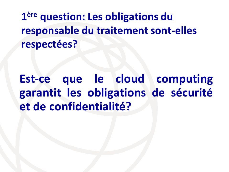 1 ère question: Les obligations du responsable du traitement sont-elles respectées? Est-ce que le cloud computing garantit les obligations de sécurité