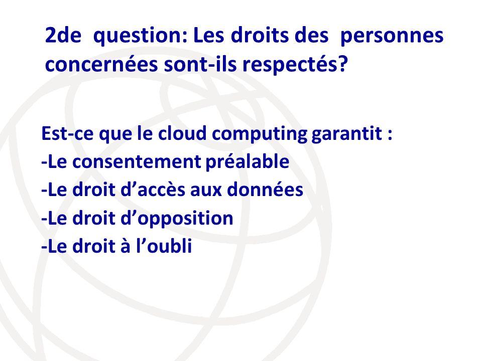 2de question: Les droits des personnes concernées sont-ils respectés? Est-ce que le cloud computing garantit : -Le consentement préalable -Le droit da