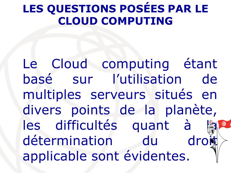 LES QUESTIONS POSÉES PAR LE CLOUD COMPUTING Le Cloud computing étant basé sur lutilisation de multiples serveurs situés en divers points de la planète