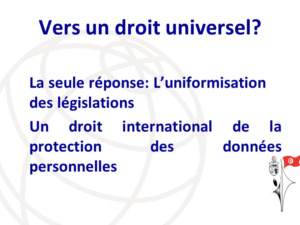 Vers un droit universel? La seule réponse: Luniformisation des législations Un droit international de la protection des données personnelles