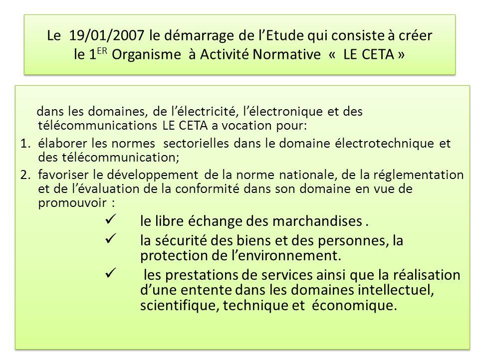 Le 19/01/2007 le démarrage de lEtude qui consiste à créer le 1 ER Organisme à Activité Normative « LE CETA » dans les domaines, de lélectricité, lélec