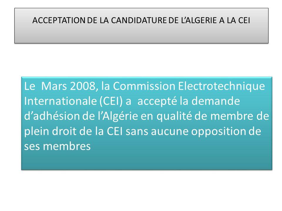 ACCEPTATION DE LA CANDIDATURE DE LALGERIE A LA CEI Le Mars 2008, la Commission Electrotechnique Internationale (CEI) a accepté la demande dadhésion de