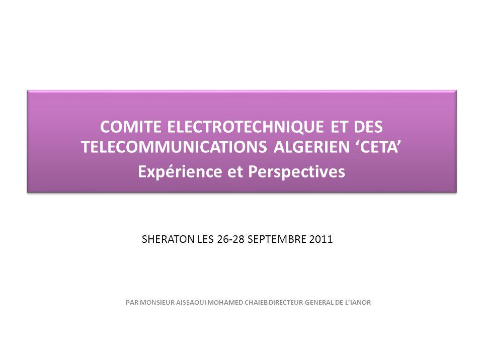 SHERATON LES 26-28 SEPTEMBRE 2011 COMITE ELECTROTECHNIQUE ET DES TELECOMMUNICATIONS ALGERIEN CETA Expérience et Perspectives COMITE ELECTROTECHNIQUE E