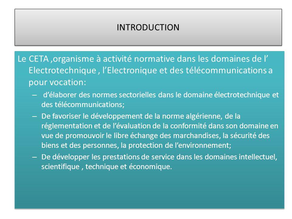 INTRODUCTION Le CETA,organisme à activité normative dans les domaines de l Electrotechnique, lElectronique et des télécommunications a pour vocation: