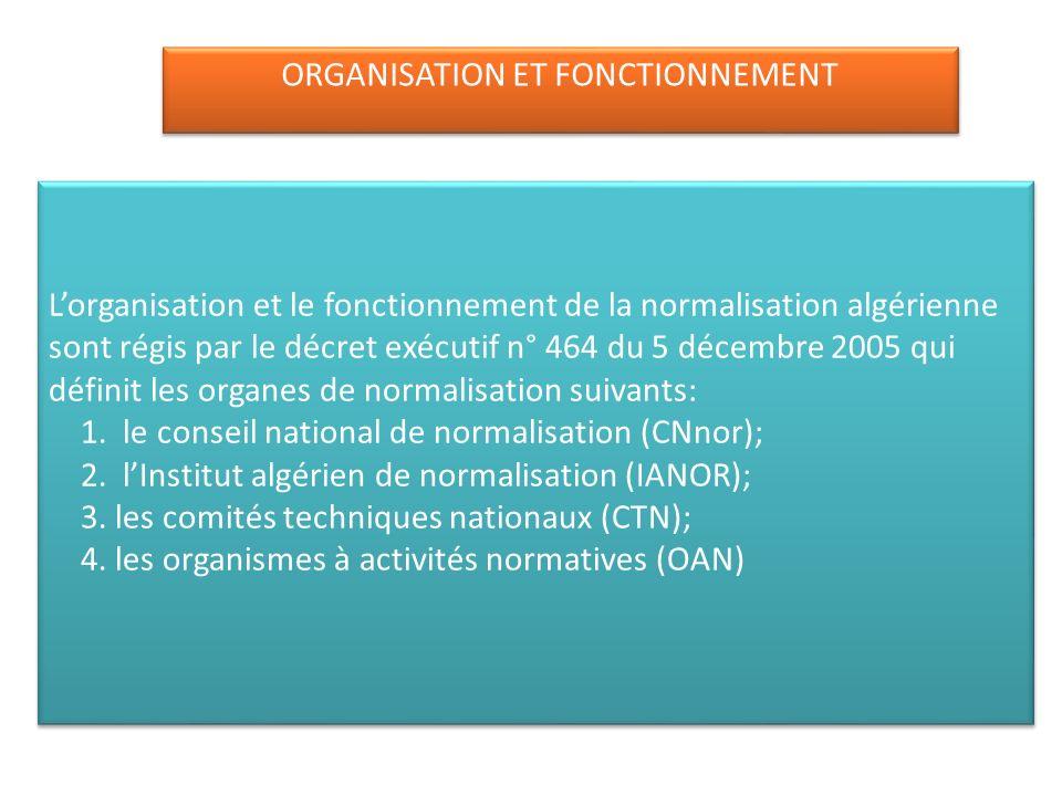 Lorganisation et le fonctionnement de la normalisation algérienne sont régis par le décret exécutif n° 464 du 5 décembre 2005 qui définit les organes