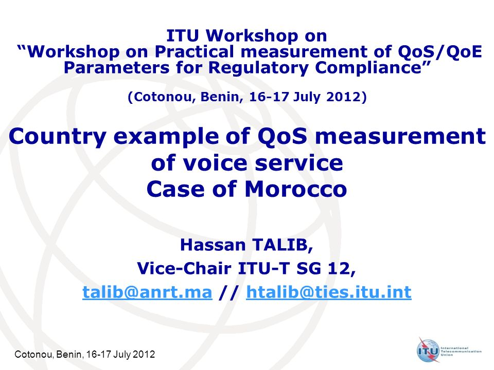 Cotonou, Benin, 16-17 July 2012 Country example of QoS measurement of voice service Case of Morocco Hassan TALIB, Vice-Chair ITU-T SG 12, talib@anrt.m