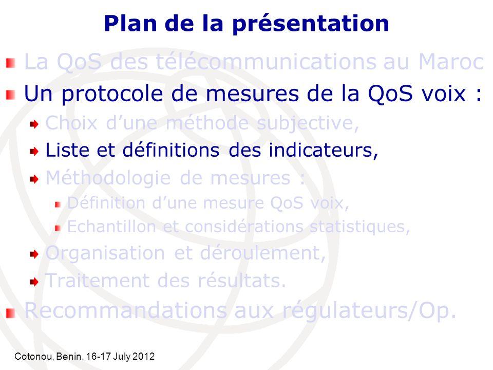 Cotonou, Benin, 16-17 July 2012 Plan de la présentation La QoS des télécommunications au Maroc Un protocole de mesures de la QoS voix : Choix dune mét