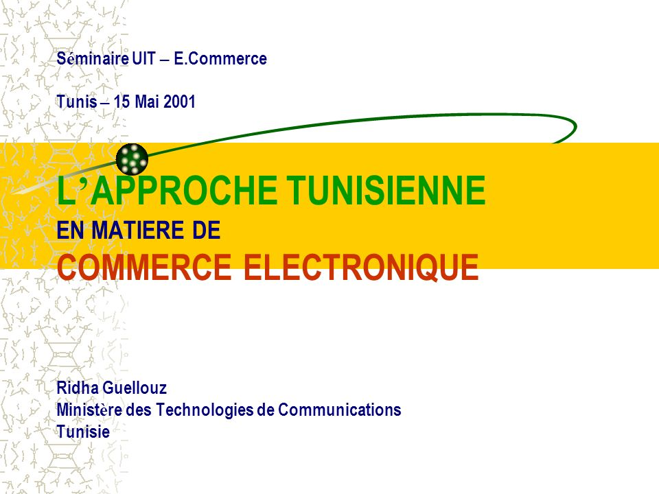 S é minaire UIT – E.Commerce Tunis – 15 Mai 2001 L APPROCHE TUNISIENNE EN MATIERE DE COMMERCE ELECTRONIQUE Ridha Guellouz Minist è re des Technologies de Communications Tunisie