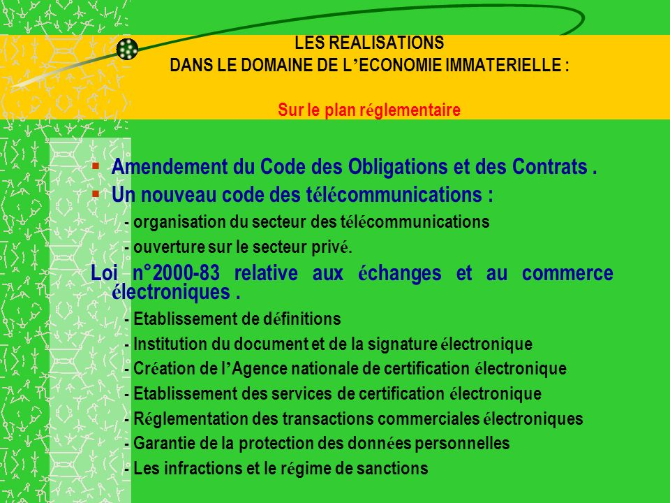 LES REALISATIONS DANS LE DOMAINE DE L ECONOMIE IMMATERIELLE : Sur le plan r é glementaire Amendement du Code des Obligations et des Contrats.