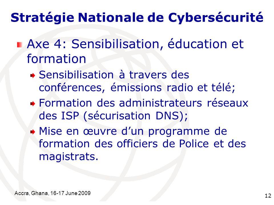 International Telecommunication Union Accra, Ghana, 16-17 June 2009 12 Stratégie Nationale de Cybersécurité Axe 4: Sensibilisation, éducation et forma
