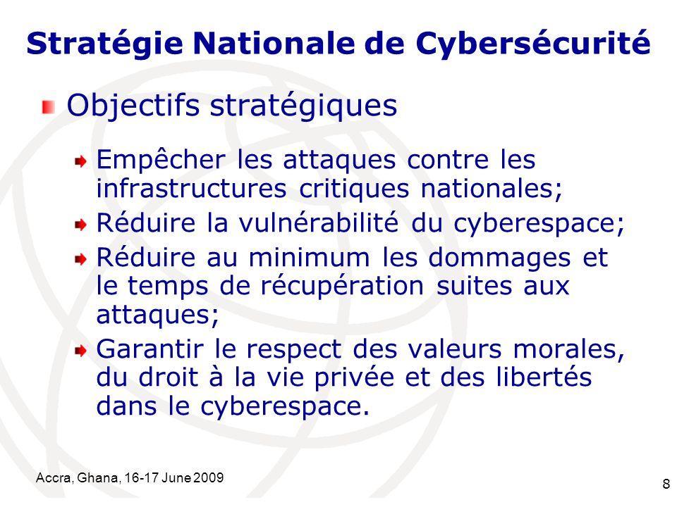 International Telecommunication Union Accra, Ghana, 16-17 June 2009 8 Stratégie Nationale de Cybersécurité Objectifs stratégiques Empêcher les attaque