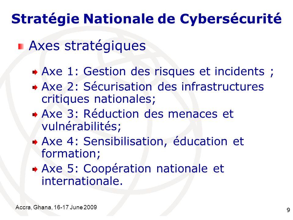 International Telecommunication Union Accra, Ghana, 16-17 June 2009 9 Stratégie Nationale de Cybersécurité Axes stratégiques Axe 1: Gestion des risque