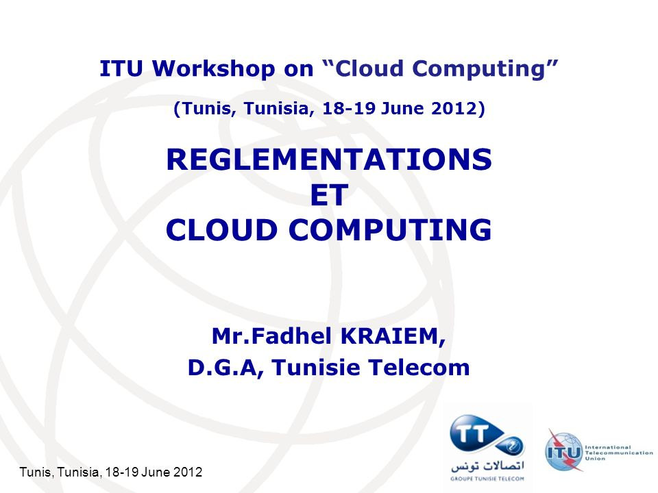 Tunis, Tunisia, 18-19 June 2012 REGLEMENTATIONS ET CLOUD COMPUTING Mr.Fadhel KRAIEM, D.G.A, Tunisie Telecom ITU Workshop on Cloud Computing (Tunis, Tu