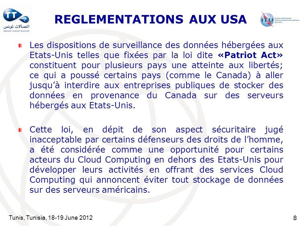 Tunis, Tunisia, 18-19 June 2012 8 REGLEMENTATIONS AUX USA Les dispositions de surveillance des données hébergées aux Etats-Unis telles que fixées par la loi dite «Patriot Act» constituent pour plusieurs pays une atteinte aux libertés; ce qui a poussé certains pays (comme le Canada) à aller jusquà interdire aux entreprises publiques de stocker des données en provenance du Canada sur des serveurs hébergés aux Etats-Unis.